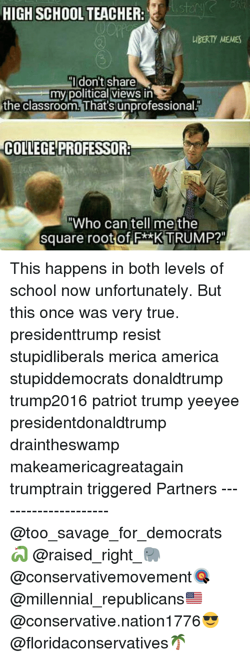 """America, College, and Memes: HIGH SCHOOL TEACHER:  IBERTY MEMES  Idon't share  my political views in  the classroom. That's unprofessional.  COLLEGE PROFESSOR:  Who can tell me the  square root of F*xK TRUMP?"""" This happens in both levels of school now unfortunately. But this once was very true. presidenttrump resist stupidliberals merica america stupiddemocrats donaldtrump trump2016 patriot trump yeeyee presidentdonaldtrump draintheswamp makeamericagreatagain trumptrain triggered Partners --------------------- @too_savage_for_democrats🐍 @raised_right_🐘 @conservativemovement🎯 @millennial_republicans🇺🇸 @conservative.nation1776😎 @floridaconservatives🌴"""