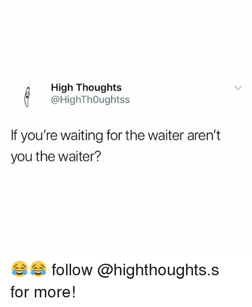 Memes, Waiting..., and Arent You: High Thoughts  @HighThOughtss  If you're waiting for the waiter aren't  you the waiter? 😂😂 follow @highthoughts.s for more!