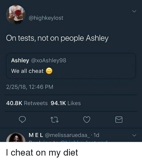Funny, Diet, and All: @highkeylost  On tests, not on people Ashley  Ashley @xoAshley98  We all cheat  2/25/18, 12:46 PM  40.8K Retweets 94.1K Likes  M EL @melissaruedaa 1d I cheat on my diet