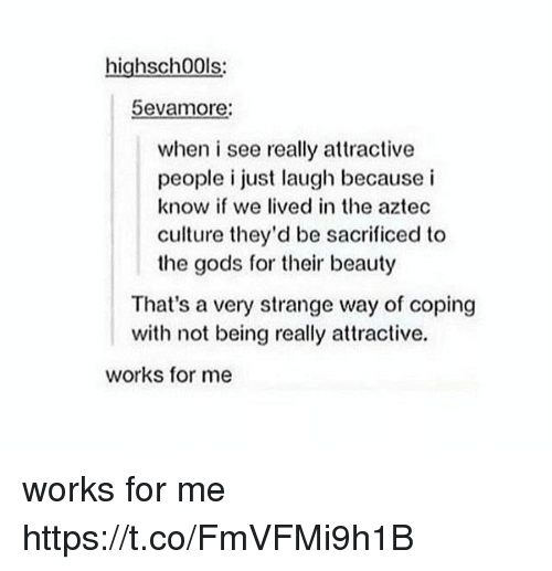 Aztec, Culture, and Gods: highsch00ls:  5evamore:  when i see really attractive  people i just laugh because i  know if we lived in the aztec  culture they'd be sacrificed to  the gods for their beauty  That's a very strange way of coping  with not being really attractive.  works for me works for me https://t.co/FmVFMi9h1B