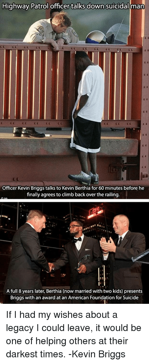 American, Kids, and Legacy: Highway Patrol officer talks down suicidal man  CGCCC  Officer Kevin Briggs talks to Kevin Berthia for 60 minutes before he  finally agrees to climb back over the railing  A full 8 years later, Berthia (now married with two kids) presents  Briggs with an award at an American Foundation for Suicide If I had my wishes about a legacy I could leave, it would be one of helping others at their darkest times. -Kevin Briggs