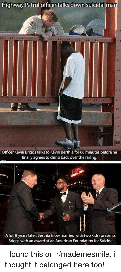 American, Kids, and Suicide: Highway Patrol officer talks down suicidall man  Officer Kevin Briggs talks to Kevin Berthia for 60 minutes before he  finally agreesto climb back over the railing  A full 8 years later, Berthia (now married with two kids) presents  Briggs with an award at an American Foundation for Suicide <p>I found this on r/mademesmile, i thought it belonged here too!</p>