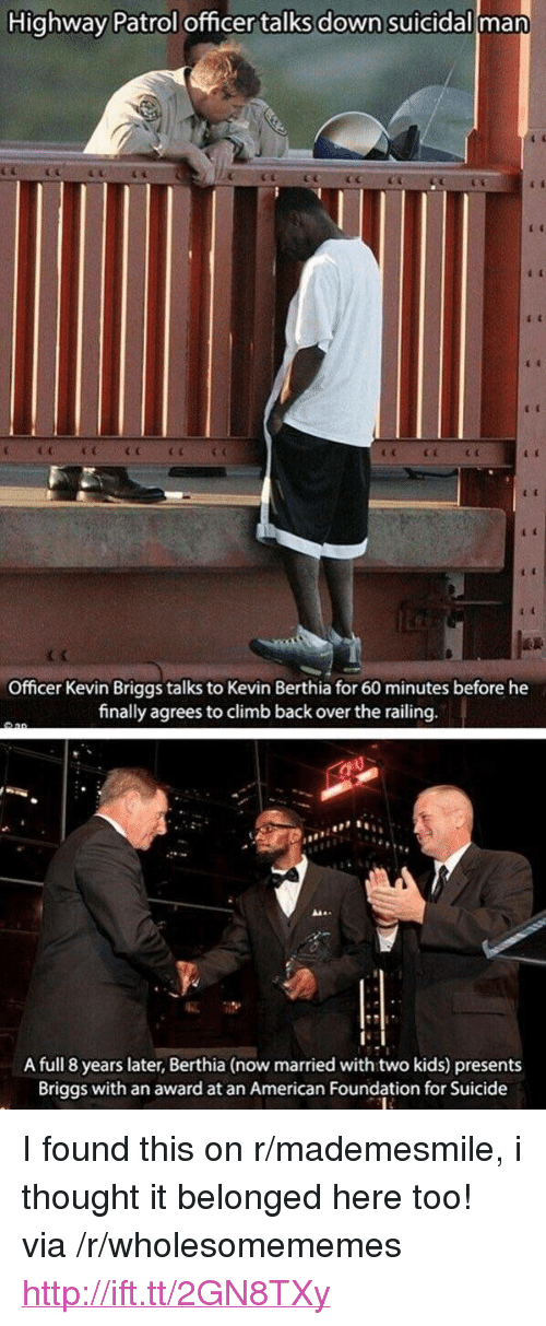 """American, Http, and Kids: Highway Patrol officer talks down suicidall man  Officer Kevin Briggs talks to Kevin Berthia for 60 minutes before he  finally agreesto climb back over the railing  A full 8 years later, Berthia (now married with two kids) presents  Briggs with an award at an American Foundation for Suicide <p>I found this on r/mademesmile, i thought it belonged here too! via /r/wholesomememes <a href=""""http://ift.tt/2GN8TXy"""">http://ift.tt/2GN8TXy</a></p>"""