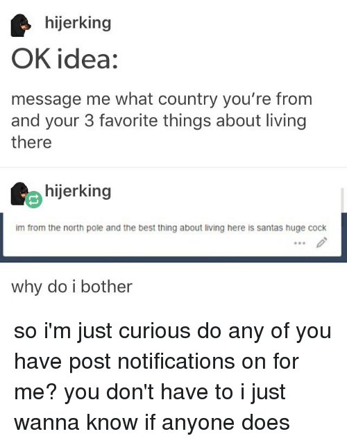 Doe, Memes, and Best: hijerking  OK idea:  message me what country you're from  and your 3 favorite things about living  there  hijerking  im from the north pole and the best thing about living here is santas huge cock  why do i bother so i'm just curious do any of you have post notifications on for me? you don't have to i just wanna know if anyone does