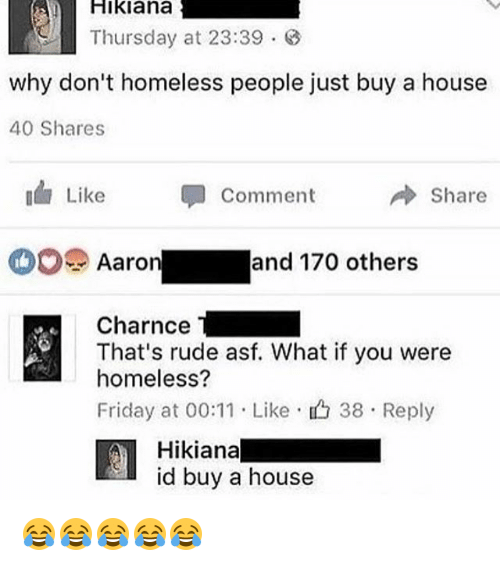 Friday, Homeless, and Rude: Hikiana  Thursday at 23:39  why don't homeless people just buy a house  40 Shares  Like  Comment  →Share  O Aaron and 170 others  Charnce  That's rude asf. What if you were  homeless?  Friday at 00:11 . Like , 38 . Reply  Hikianal  id buy a house 😂😂😂😂😂