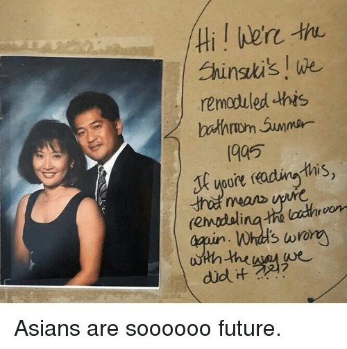 Future, Memes, and Asians: Hil ere  Ehinsti's l we  remoduled this  bathrwm Summar  1905  oure adina this  vo  Whul's wrony Asians are soooooo future.
