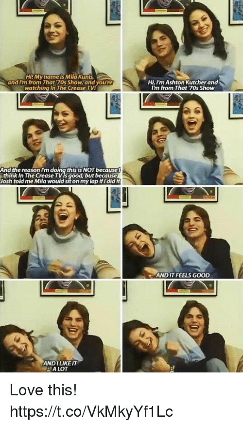 Love, Memes, and Mila Kunis: Hil My name is Mila Kunis  and I'm from That 70s Show, and youre  watching in The Crease TV  Hi, I'm Ashton Kutcher and  In from That 70s Show  And the reason I'm doing this IS NOT because  think in The Crease TVts  Josh told me Mila would sit on my lap ifldid it  ood, but because  AND IT FEELS GOOD  ANDILIKE IT  A LOT Love this! https://t.co/VkMkyYf1Lc