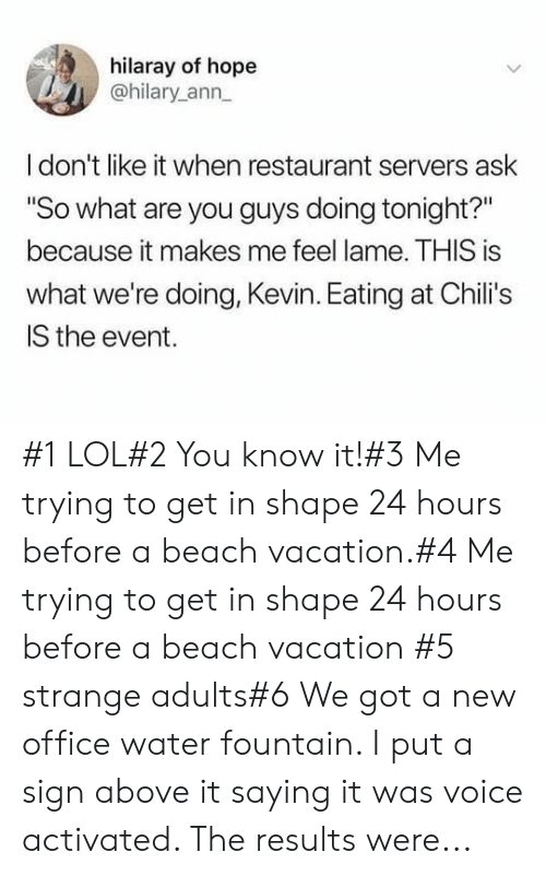 "Chilis, Lol, and Beach: hilaray of hope  @hilary ann  Idon't like it when restaurant servers ask  ""So what are you guys doing tonight?""  because it makes me feel lame. THIS is  what we're doing, Kevin. Eating at Chili's  IS the event. #1 LOL#2 You know it!#3 Me trying to get in shape 24 hours before a beach vacation.#4 Me trying to get in shape 24 hours before a beach vacation #5 strange adults#6 We got a new office water fountain. I put a sign above it saying it was voice activated. The results were..."