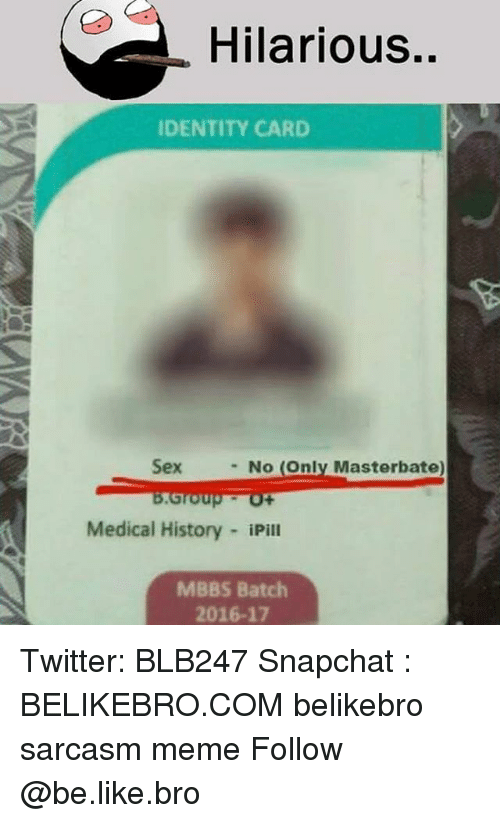 Be Like, Meme, and Memes: Hilarious..  IDENTITY CARD  Sex  - No (Only Masterbate  Medical History iPill  MBBS Batch  2016-17 Twitter: BLB247 Snapchat : BELIKEBRO.COM belikebro sarcasm meme Follow @be.like.bro