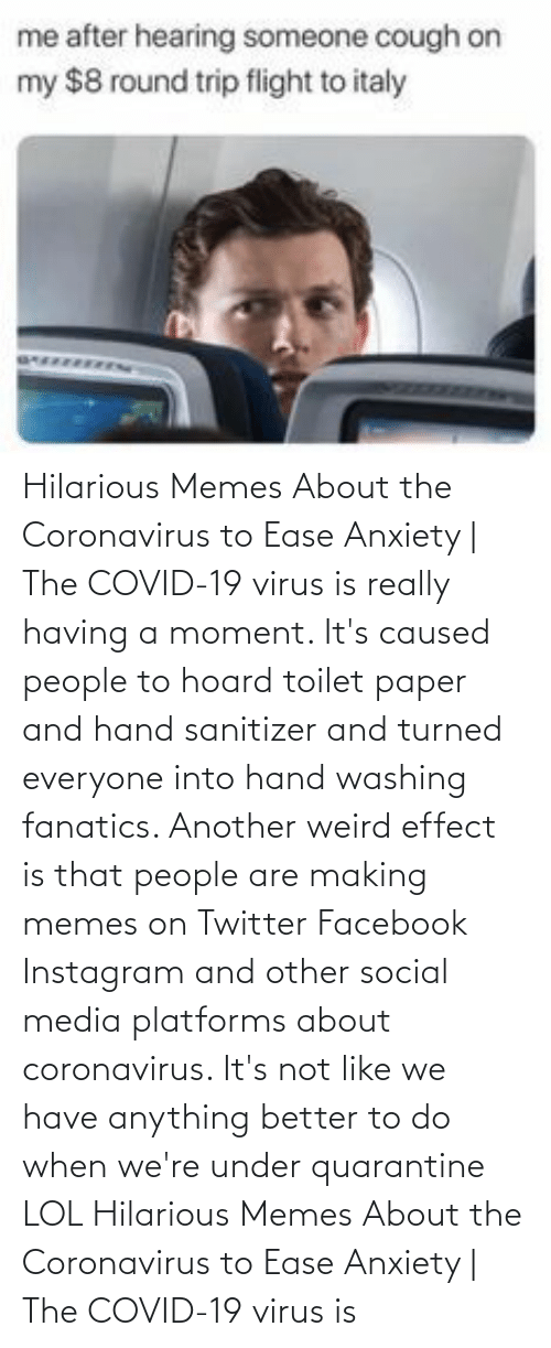 Facebook, Instagram, and Lol: Hilarious Memes About the Coronavirus to Ease Anxiety | The COVID-19 virus is really having a moment. It's caused people to hoard toilet paper and hand sanitizer and turned everyone into hand washing fanatics. Another weird effect is that people are making memes on Twitter Facebook Instagram and other social media platforms about coronavirus. It's not like we have anything better to do when we're under quarantine LOL  Hilarious Memes About the Coronavirus to Ease Anxiety | The COVID-19 virus is