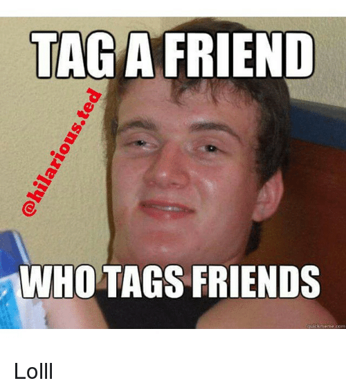 Hilariousted Tag A Friend Ho Tags Friends Lolll Friends Meme On Meme