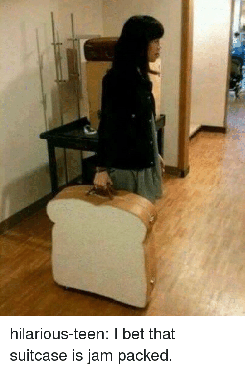 I Bet, Tumblr, and Blog: hilarious-teen:  I bet that suitcase is jam packed.