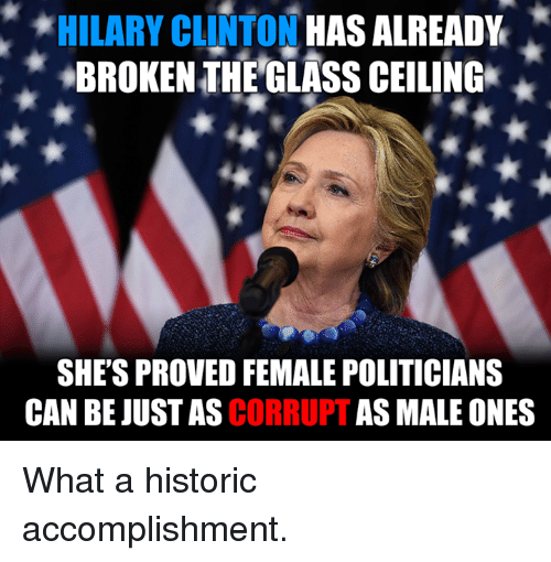 Memes, Glasses, and Hilarious: *HILARY CLINTON  HAS ALREADY  BROKEN THE GLASS CEILING  SHE'S PROVED FEMALE POLITICIANS  CAN BE CORRUPT  AS MALE ONES What a historic accomplishment.