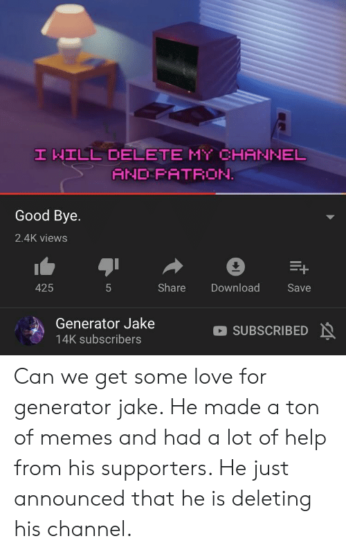 Love, Memes, and Good: HILL DELETE HY CHANNEL  AND FATRON.  Good Bye.  2.4K views  Share Download  Save  425  Generator Jake  14K subscribers  SUBSCRIBED Can we get some love for generator jake. He made a ton of memes and had a lot of help from his supporters. He just announced that he is deleting his channel.