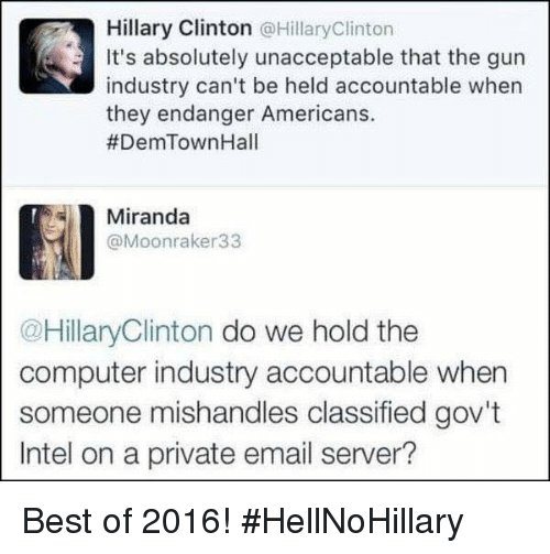 Computers, Hillary Clinton, and Memes: Hillary Clinton @Hillary Clinton  It's absolutely unacceptable that the gun  industry can't be held accountable when  they endanger Americans.  #DemTown Hall  Miranda  @Moonraker 33  @HillaryClinton do we hold the  computer industry accountable when  someone mishandles classified gov't  Intel on a private email server? Best of 2016! #HellNoHillary