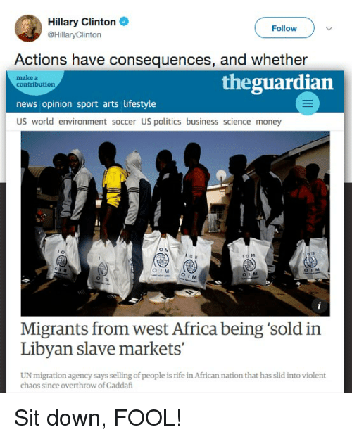 Africa, Hillary Clinton, and Money: Hillary Clinton  @HillaryClinton  Follow  Actions have consequences, and whether  make a  contribution  theguardian  news opinion sport arts lifestyle  US world environment soccer US politics business science money  i0 M  OI  OIM  Migrants from west Africa being 'sold in  Libyan slave markets'  UN migration agency says selling of people is rife in African nation that has slid into violent  chaos since overthrow of Gaddafi