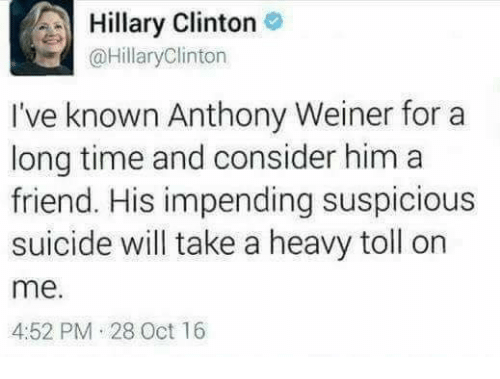 Hillary Clinton, Suicide, and Time: Hillary Clinton  @HillaryClinton  I've known Anthony Weiner for a  long time and consider him a  friend. His impending suspicious  suicide will take a heavy toll on  me.  4:52 PM 28 Oct 16