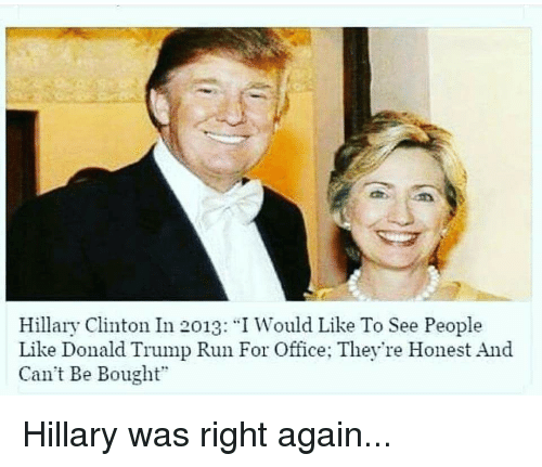 """Donald Trump, Hillary Clinton, and Run: Hillary Clinton In 2013: """"I Would Like To See People  Like Donald Trump Run For Office; They're Honest And  Can't Be Bought"""""""