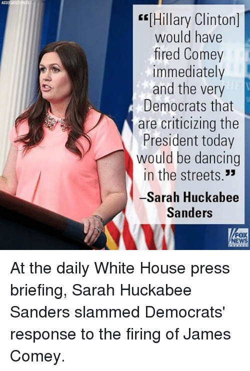 """Dancing, Hillary Clinton, and Memes: """"[Hillary Clinton]  would have  fired Comey  immediately  and the very  Democrats that  are criticizing the  President today  would be dancing  in the streets.""""  -Sarah Huckabee  Sanders  NEWS At the daily White House press briefing, Sarah Huckabee Sanders slammed Democrats' response to the firing of James Comey."""