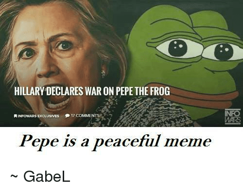 Memes, Pepe the Frog, and Peace: HILLARY DECLARES WAR ON PEPE THE FROG  INFowARSExcLUSIVES  17 COMME  Pepe is a peaceful meme ~  GabeL