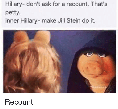 Petty, Dank Memes, and Jill Stein: Hillary- don't ask for a recount. That's  petty.  Inner Hillary- make Jill Stein do it. Recount