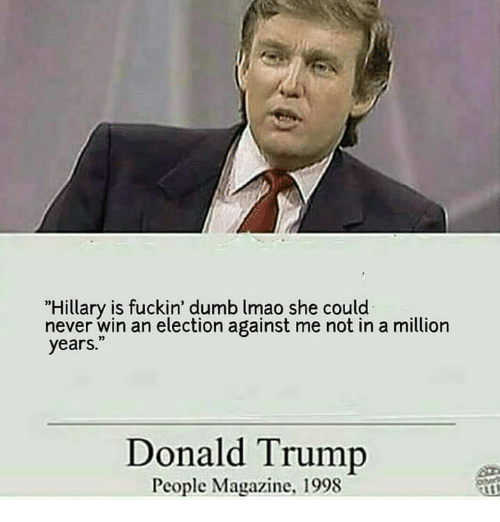 "Dumb, Memes, and People Magazine: ""Hillary is fuckin' dumb lmao she could  never win an election against me not in a million  years.""  Donald Trump  People Magazine, 1998"