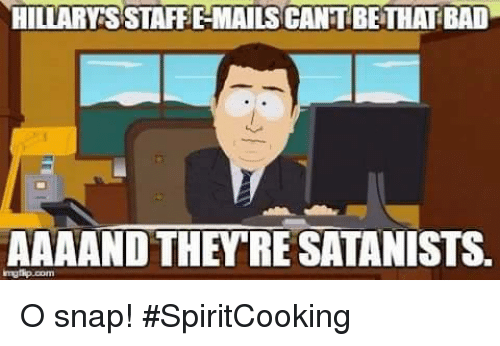 Bad, Memes, and 🤖: HILLARY SSTAFFEMAILSCANTBETHAT BAD  AAAAND THEY RE SATANISTS O snap!   #SpiritCooking