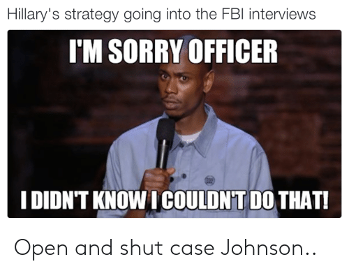 Sorry, Strategy, and Case: Hillary's strategy going into the FBl interviews  I'M SORRY OFFICER  I DIDN'T KNOW I COULDN'T DO THAT! Open and shut case Johnson..