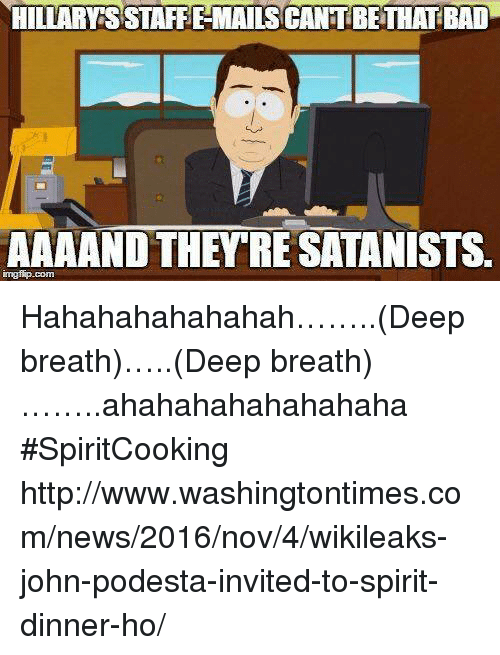 Bad, Memes, and News: HILLARYSSTAFFEMAILSCANTBETHAT BAD  AAAAND THEY RE SATANISTS. Hahahahahahahah……..(Deep breath)…..(Deep breath)……..ahahahahahahahaha #SpiritCooking  http://www.washingtontimes.com/news/2016/nov/4/wikileaks-john-podesta-invited-to-spirit-dinner-ho/