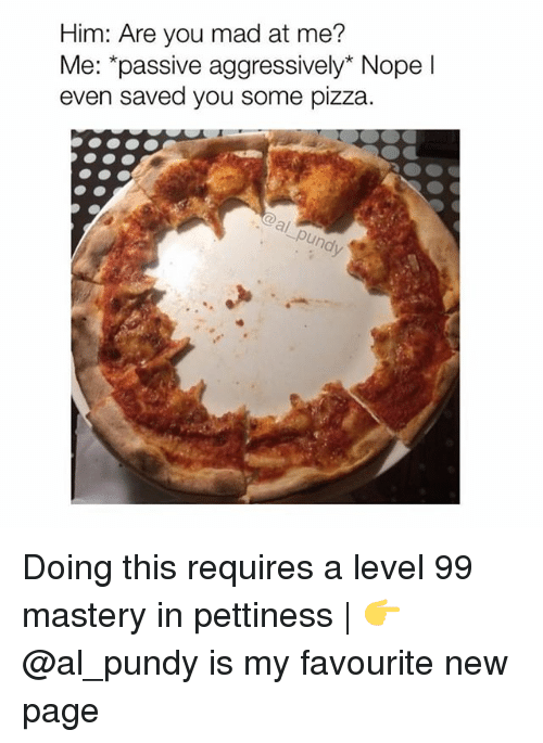 Memes, Pizza, and Mad: Him: Are you mad at me?  Me: *passive aggressively* Nopel  even saved you some pizza Doing this requires a level 99 mastery in pettiness | 👉 @al_pundy is my favourite new page
