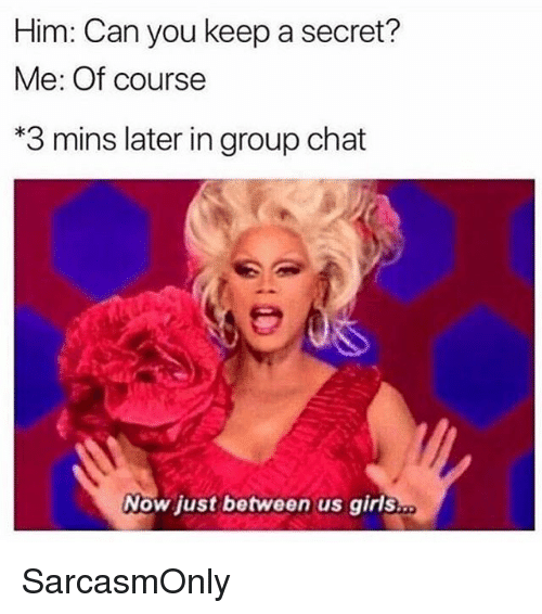 Funny, Girls, and Group Chat: Him: Can you keep a secret?  Me: Of course  *3 mins later in group chat  Now just between us girls SarcasmOnly