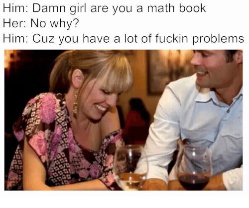 Book, Girl, and Math: Him: Damn girl are you a math book  Her: No whv?  Him: Cuz you have a lot of fuckin problems