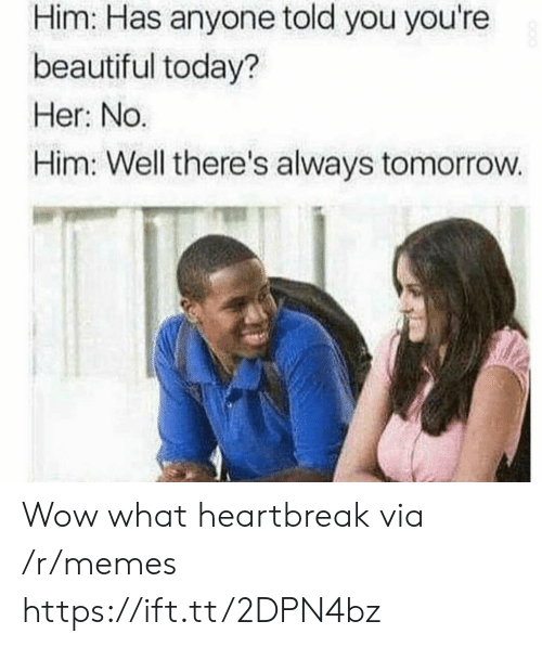 Beautiful, Memes, and Wow: Him: Has anyone told you you're  beautiful today?  Her: No.  Him: Well there's always tomorrow. Wow what heartbreak via /r/memes https://ift.tt/2DPN4bz