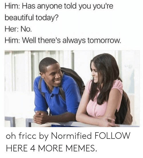 Beautiful, Dank, and Memes: Him: Has anyone told you you're  beautiful today?  Her: No.  Him: Well there's always tomorrow. oh fricc by Normified FOLLOW HERE 4 MORE MEMES.
