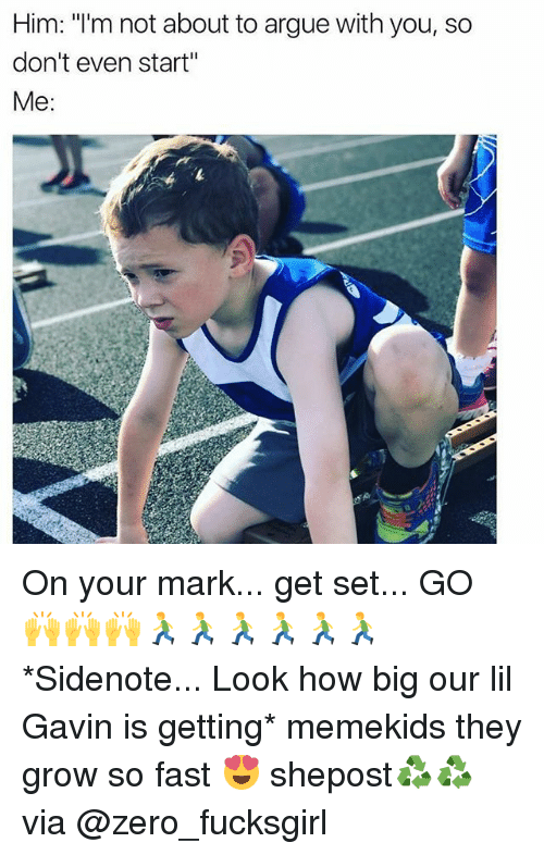 """Arguing, Memes, and Zero: Him: """"I'm not about to argue with you, so  don't even start""""  Me On your mark... get set... GO 🙌🙌🙌🏃🏃🏃🏃🏃🏃 *Sidenote... Look how big our lil Gavin is getting* memekids they grow so fast 😍 shepost♻♻ via @zero_fucksgirl"""