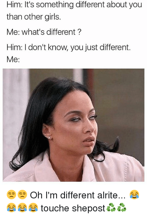 Girls, Memes, and Touche: Him: It's something different about you  than other girls.  Me: what's different  Him: don't know, you just different.  Me 😒😒 Oh I'm different alrite... 😂😂😂😂 touche shepost♻♻