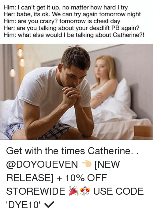Crazy, Gym, and Tomorrow: Him: l can't get it up, no matter how hard I try  Her: babe, its ok. We can try again tomorrow night  Him: are you crazy? tomorrow is chest day  Her: are you talking about your deadlift PB again?  Him: what else would l be talking about Catherine?! Get with the times Catherine. . @DOYOUEVEN 👈🏼 [NEW RELEASE] + 10% OFF STOREWIDE 🎉🎊 USE CODE 'DYE10' ✔️