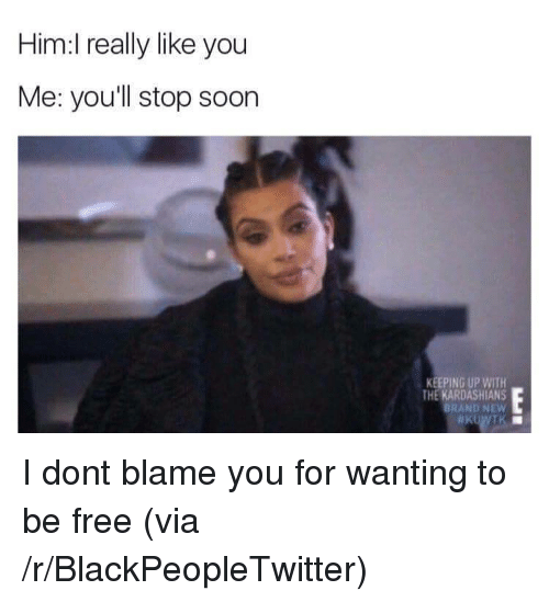 Blackpeopletwitter, Kardashians, and Keeping Up With the Kardashians: Him:l really like you  Me: youll stop soon  KEEPING UP WITH  THE KARDASHIANS  BRAND NEW <p>I dont blame you for wanting to be free (via /r/BlackPeopleTwitter)</p>
