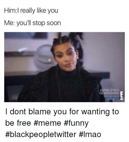 Blackpeopletwitter, Funny, and Kardashians: Him:l really like you  Me: youll stop soon  KEEPING UP WITH  THE KARDASHIANS  BRAND NEW I dont blame you for wanting to be free #meme #funny #blackpeopletwitter #lmao