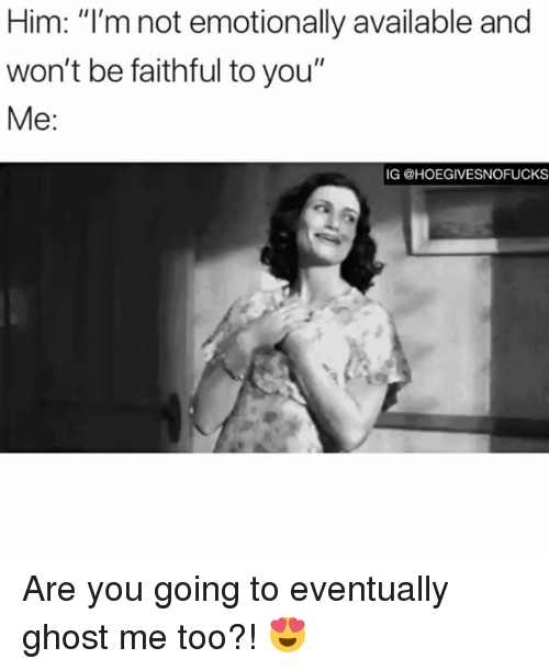 "Ghost, Girl Memes, and Him: Him: ""l'm not emotionally available and  won't be faithful to you""  Me:  IG @HOEGIVESNOFUCKS Are you going to eventually ghost me too?! 😍"