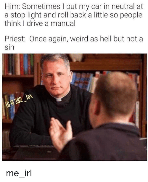 Weird, Drive, and Hell: Him: Sometimes I put my car in neutral at  a stop light and roll back a little so people  think I drive a manual  Priest: Once again, weird as hell but not a  sin