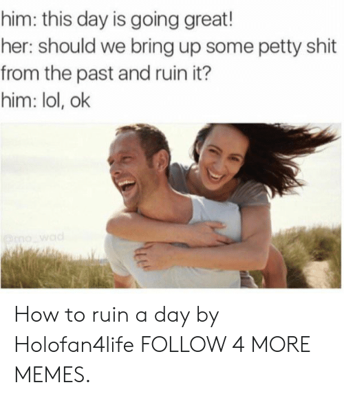 Dank, Lol, and Memes: him: this day is going great!  her: should we bring up some petty shit  from the past and ruin it?  him: lol, ok  mo wad How to ruin a day by Holofan4life FOLLOW 4 MORE MEMES.