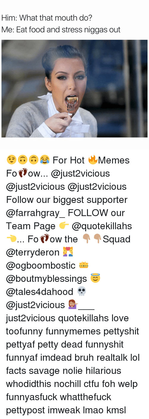 Ctfu, Foh, and Food: Him: What that mouth do?  Me: Eat food and stress niggas out 😉🙃🙃😂 For Hot 🔥Memes Fo👣ow... @just2vicious @just2vicious @just2vicious Follow our biggest supporter @farrahgray_ FOLLOW our Team Page 👉 @quotekillahs👈... Fo👣ow the 👇🏽👇🏽Squad @terryderon 💑 @ogboombostic 👑 @boutmyblessings 😇 @tales4dahood 💀 @just2vicious 💁🏽___ just2vicious quotekillahs love toofunny funnymemes pettyshit pettyaf petty dead funnyshit funnyaf imdead bruh realtalk lol facts savage nolie hilarious whodidthis nochill ctfu foh welp funnyasfuck whatthefuck pettypost imweak lmao kmsl