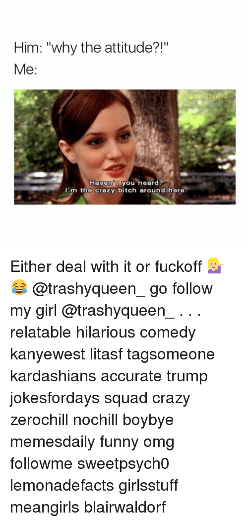 """Memes, Psycho, and 🤖: Him: """"why the attitude?!""""  Me  sweet psycho  Havenat you heard?  I'm the crazy bitch around here. Either deal with it or fuckoff 💁🏼😂 @trashyqueen_ go follow my girl @trashyqueen_ . . . relatable hilarious comedy kanyewest litasf tagsomeone kardashians accurate trump jokesfordays squad crazy zerochill nochill boybye memesdaily funny omg followme sweetpsych0 lemonadefacts girlsstuff meangirls blairwaldorf"""