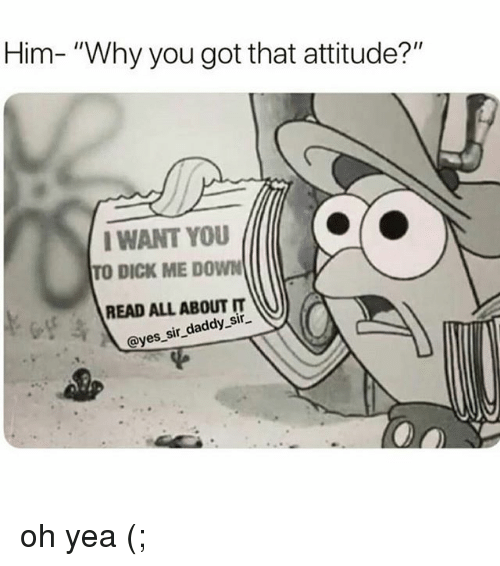 "Memes, Dick, and Attitude: Him- ""Why you got that attitude?""  I WANT YOU  TO DICK ME DOWN  READ ALL ABOUT IT  @yes,sir_daddy.sir oh yea (;"