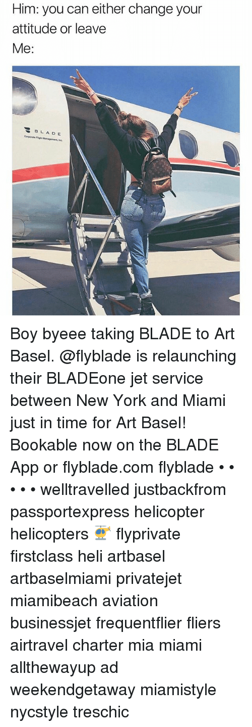 Blade, New York, and Time: Him: you can either change your  attitude or leave  Me  BLA DE  Corporate Flght Management, Inc. Boy byeee taking BLADE to Art Basel. @flyblade is relaunching their BLADEone jet service between New York and Miami just in time for Art Basel! Bookable now on the BLADE App or flyblade.com flyblade • • • • • welltravelled justbackfrom passportexpress helicopter helicopters 🚁 flyprivate firstclass heli artbasel artbaselmiami privatejet miamibeach aviation businessjet frequentflier fliers airtravel charter mia miami allthewayup ad weekendgetaway miamistyle nycstyle treschic