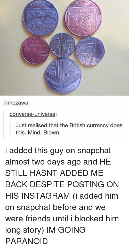 Friends, Instagram, and Memes: himezawa:  converse-universe:  Just realised that the British currency does  this. Mind. Blown. i added this guy on snapchat almost two days ago and HE STILL HASNT ADDED ME BACK DESPITE POSTING ON HIS INSTAGRAM (i added him on snapchat before and we were friends until i blocked him long story) IM GOING PARANOID