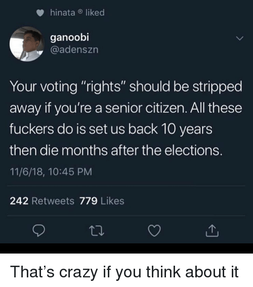 "Crazy, Dank Memes, and Back: hinataliked  ganoobi  @adenszn  Your voting ""rights"" should be stripped  away if you're a senior citizen. All these  fuckers do is set us back 10 years  then die months after the elections.  11/6/18, 10:45 PM  242 Retweets 779 Likes That's crazy if you think about it"
