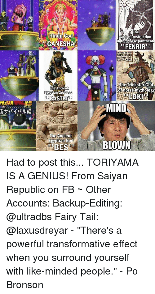 """Memes, Genius, and Ancient: Hindu God  RMIGANESHA  The Ancient  Egyptian Goddess  00 BASTET  The Ancient  Egyptian God  The  God of Destruction  n the Norse pantheon  'FENRIR  The Trickster God  of norse mythology  MIND  BLOWN Had to post this... TORIYAMA IS A GENIUS! From Saiyan Republic on FB ~ Other Accounts: Backup-Editing: @ultradbs Fairy Tail: @laxusdreyar - """"There's a powerful transformative effect when you surround yourself with like-minded people."""" - Po Bronson"""