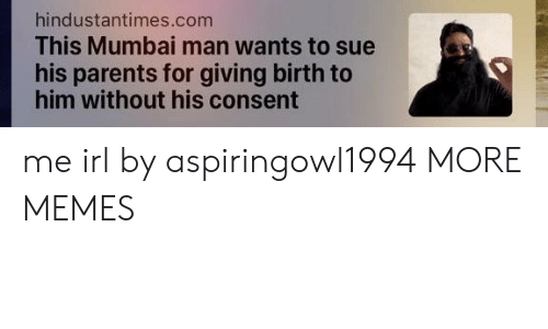 Dank, Memes, and Parents: hindustantimes.com  This Mumbai man wants to sue  his parents for giving birth to  him without his consent me irl by aspiringowl1994 MORE MEMES